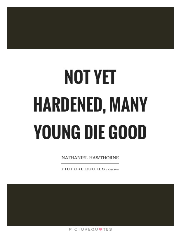 Not yet hardened, many young die good Picture Quote #1