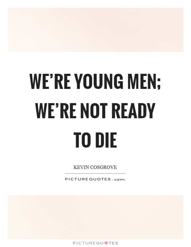 We're young men; we're not ready to die Picture Quote #1