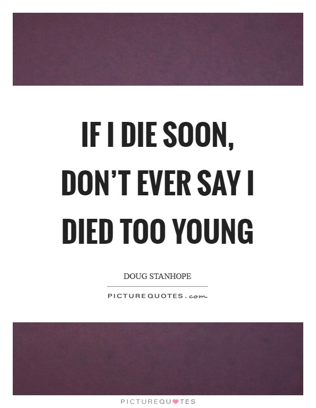 If I die soon, don't ever say I died too young Picture Quote #1