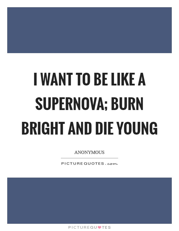 I want to be like a Supernova; burn bright and die young Picture Quote #1