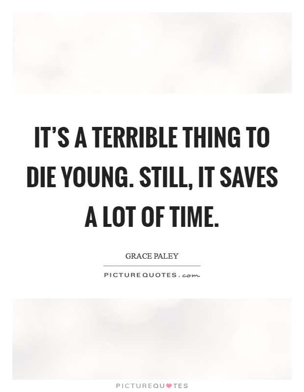 It's a terrible thing to die young. Still, it saves a lot of time Picture Quote #1
