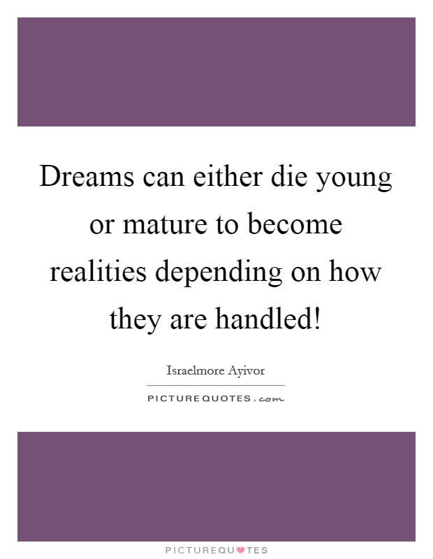 Dreams can either die young or mature to become realities depending on how they are handled! Picture Quote #1