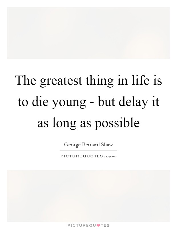 The greatest thing in life is to die young - but delay it as long as possible Picture Quote #1