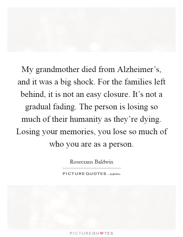 My grandmother died from Alzheimer's, and it was a big shock. For the families left behind, it is not an easy closure. It's not a gradual fading. The person is losing so much of their humanity as they're dying. Losing your memories, you lose so much of who you are as a person Picture Quote #1
