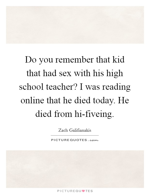 Do you remember that kid that had sex with his high school teacher? I was reading online that he died today. He died from hi-fiveing Picture Quote #1