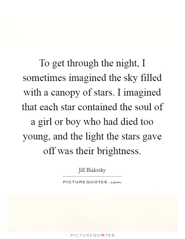 To get through the night, I sometimes imagined the sky filled with a canopy of stars. I imagined that each star contained the soul of a girl or boy who had died too young, and the light the stars gave off was their brightness Picture Quote #1