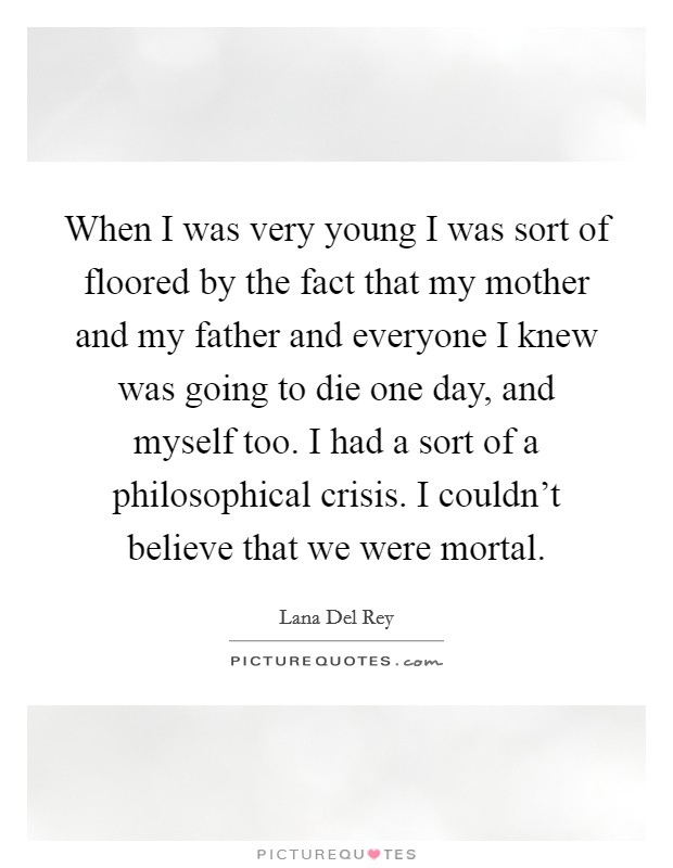 When I was very young I was sort of floored by the fact that my mother and my father and everyone I knew was going to die one day, and myself too. I had a sort of a philosophical crisis. I couldn't believe that we were mortal Picture Quote #1