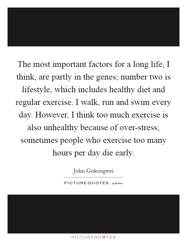 The most important factors for a long life, I think, are partly in the genes; number two is lifestyle, which includes healthy diet and regular exercise. I walk, run and swim every day. However, I think too much exercise is also unhealthy because of over-stress; sometimes people who exercise too many hours per day die early. Picture Quote #1