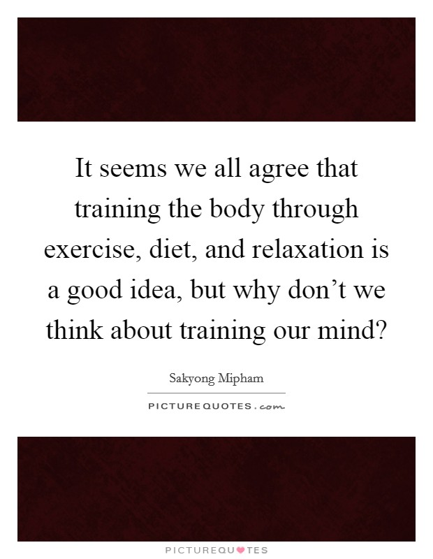 It seems we all agree that training the body through exercise, diet, and relaxation is a good idea, but why don't we think about training our mind? Picture Quote #1