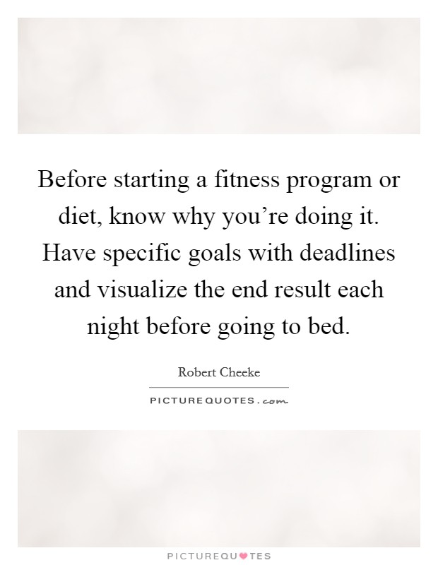 Before starting a fitness program or diet, know why you're doing it. Have specific goals with deadlines and visualize the end result each night before going to bed Picture Quote #1