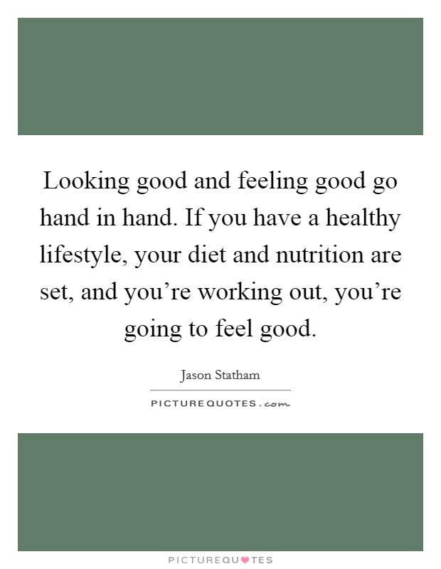 Looking good and feeling good go hand in hand. If you have a healthy lifestyle, your diet and nutrition are set, and you're working out, you're going to feel good Picture Quote #1