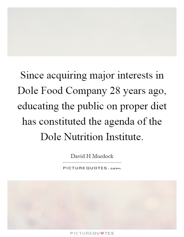 Since acquiring major interests in Dole Food Company 28 years ago, educating the public on proper diet has constituted the agenda of the Dole Nutrition Institute. Picture Quote #1