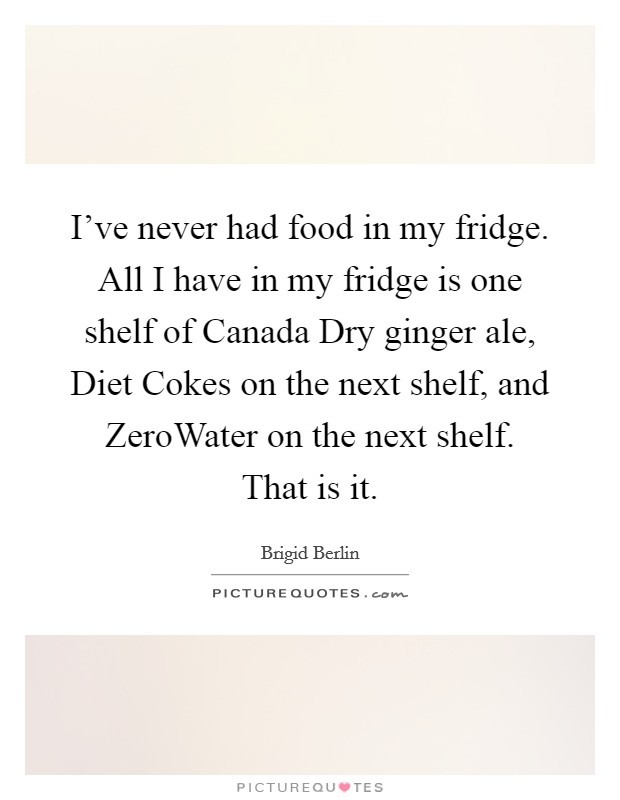 I've never had food in my fridge. All I have in my fridge is one shelf of Canada Dry ginger ale, Diet Cokes on the next shelf, and ZeroWater on the next shelf. That is it Picture Quote #1