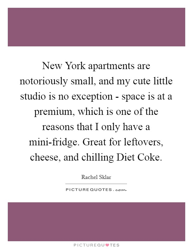 New York apartments are notoriously small, and my cute little studio is no exception - space is at a premium, which is one of the reasons that I only have a mini-fridge. Great for leftovers, cheese, and chilling Diet Coke Picture Quote #1