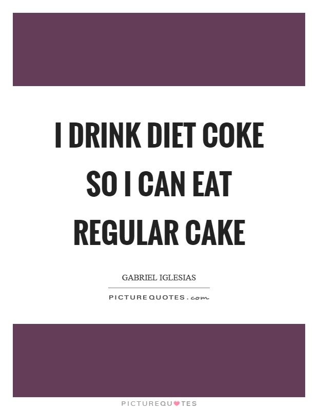 I drink diet coke so I can eat regular cake Picture Quote #1