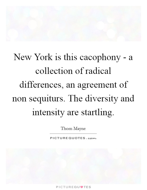 New York is this cacophony - a collection of radical differences, an agreement of non sequiturs. The diversity and intensity are startling Picture Quote #1
