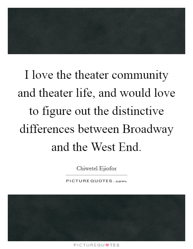 I love the theater community and theater life, and would love to figure out the distinctive differences between Broadway and the West End. Picture Quote #1