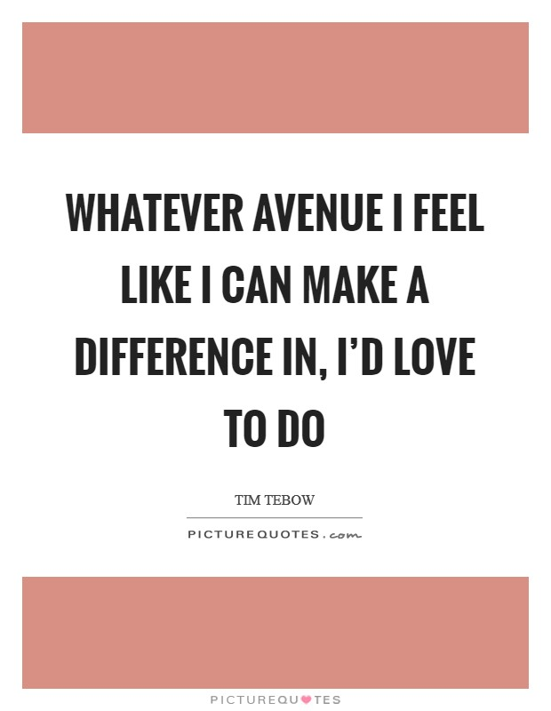 Whatever avenue I feel like I can make a difference in, I'd love to do Picture Quote #1