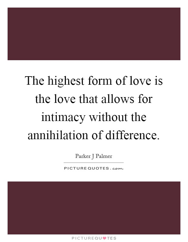 The highest form of love is the love that allows for intimacy without the annihilation of difference Picture Quote #1