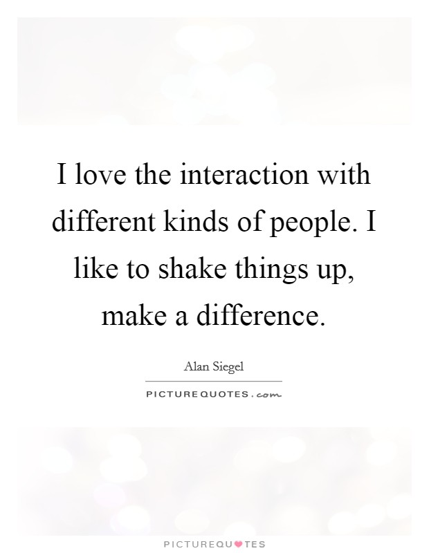 I love the interaction with different kinds of people. I like to shake things up, make a difference Picture Quote #1