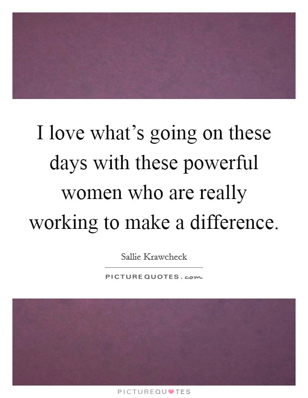 I love what's going on these days with these powerful women who are really working to make a difference Picture Quote #1