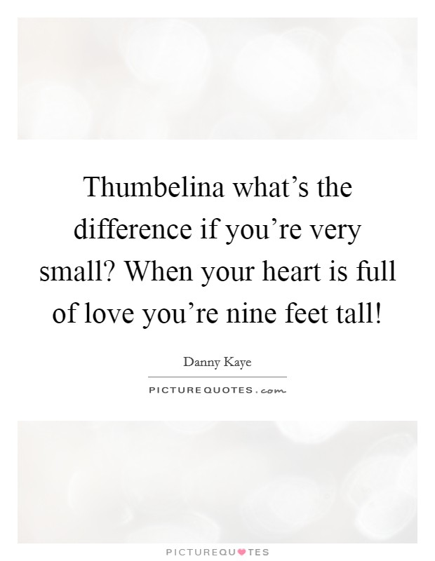 Thumbelina what's the difference if you're very small? When your heart is full of love you're nine feet tall! Picture Quote #1