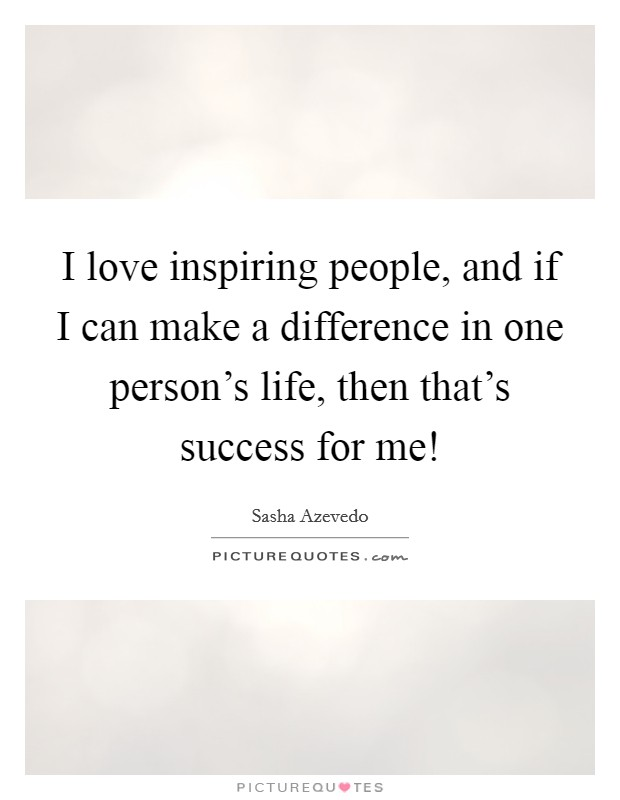 I love inspiring people, and if I can make a difference in one person's life, then that's success for me! Picture Quote #1