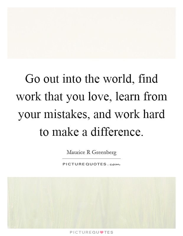 Go out into the world, find work that you love, learn from your mistakes, and work hard to make a difference Picture Quote #1
