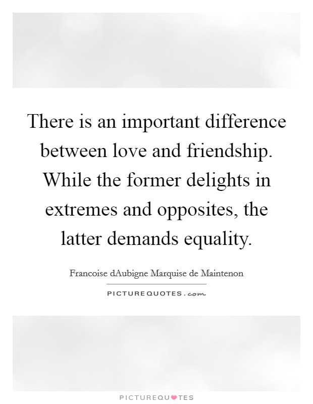 There is an important difference between love and friendship. While the former delights in extremes and opposites, the latter demands equality Picture Quote #1