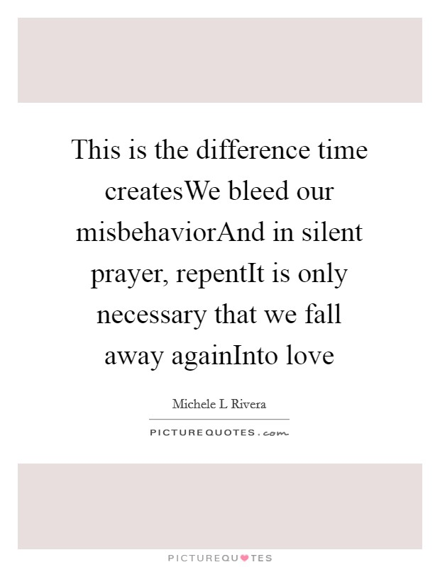 This is the difference time createsWe bleed our misbehaviorAnd in silent prayer, repentIt is only necessary that we fall away againInto love Picture Quote #1
