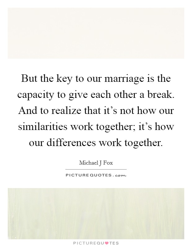 But the key to our marriage is the capacity to give each other a break. And to realize that it's not how our similarities work together; it's how our differences work together Picture Quote #1
