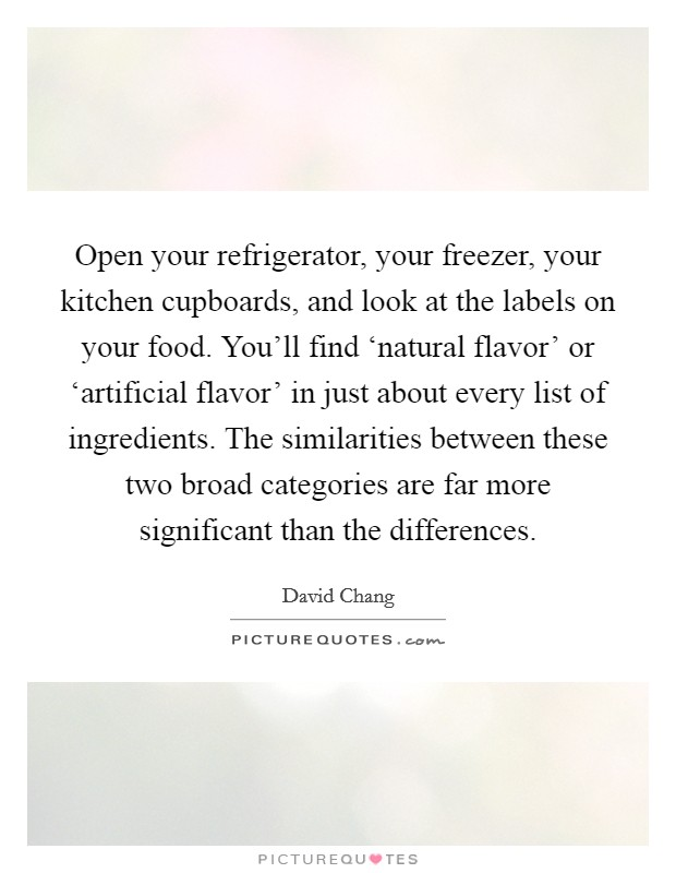 Open your refrigerator, your freezer, your kitchen cupboards, and look at the labels on your food. You'll find 'natural flavor' or 'artificial flavor' in just about every list of ingredients. The similarities between these two broad categories are far more significant than the differences Picture Quote #1