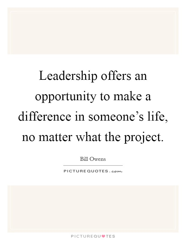 Leadership offers an opportunity to make a difference in someone's life, no matter what the project Picture Quote #1