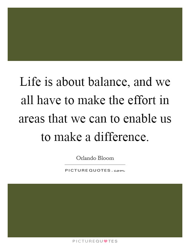 Life is about balance, and we all have to make the effort in areas that we can to enable us to make a difference Picture Quote #1