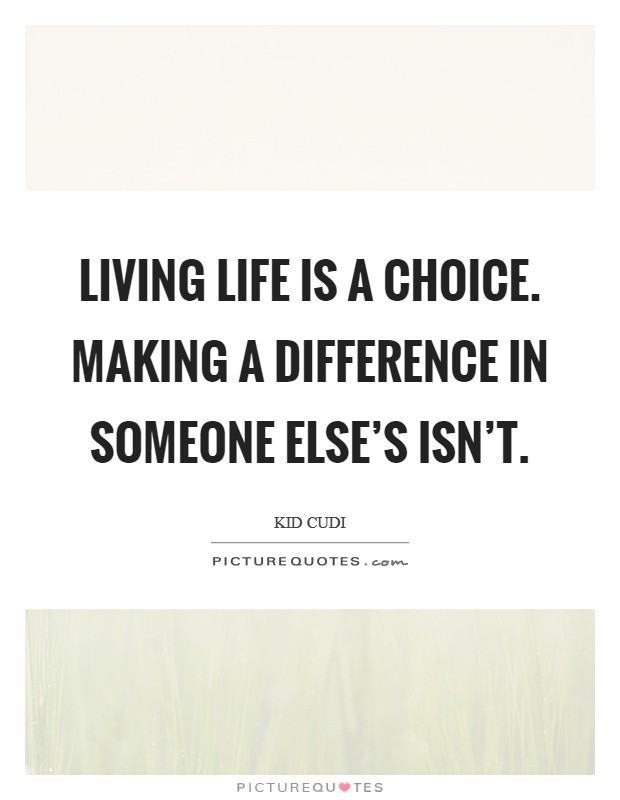 Living life is a choice. Making a difference in someone else's isn't Picture Quote #1