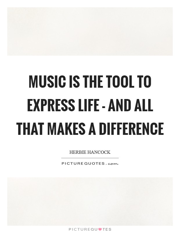 Music is the tool to express life - and all that makes a difference Picture Quote #1