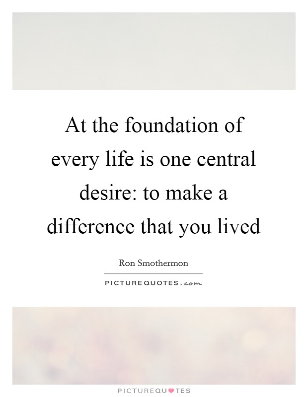 At the foundation of every life is one central desire: to make a difference that you lived Picture Quote #1