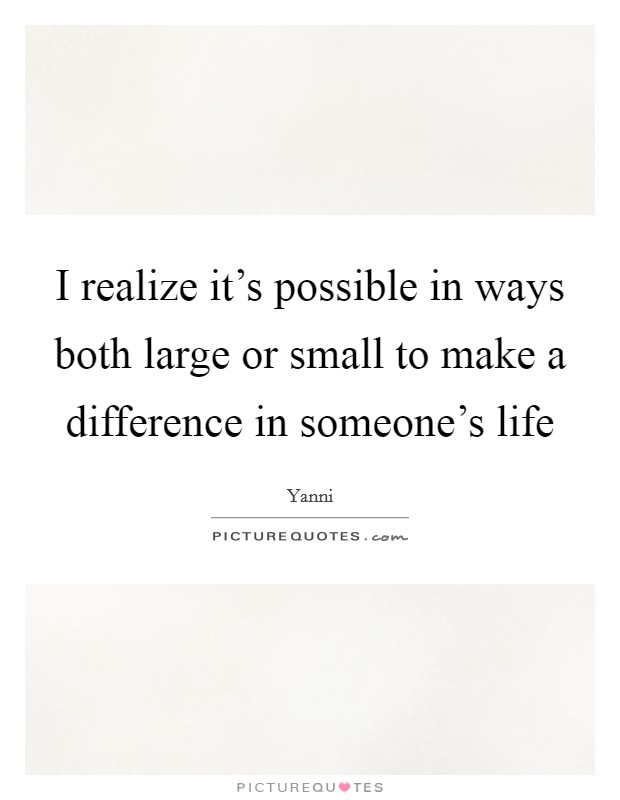 I realize it's possible in ways both large or small to make a difference in someone's life Picture Quote #1
