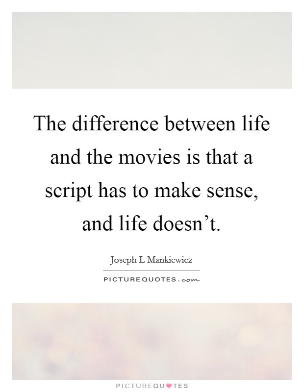 The difference between life and the movies is that a script has to make sense, and life doesn't Picture Quote #1