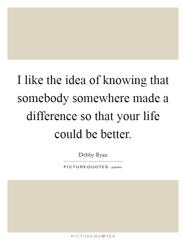 I like the idea of knowing that somebody somewhere made a difference so that your life could be better Picture Quote #1