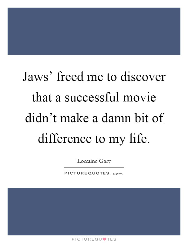 Jaws' freed me to discover that a successful movie didn't make a damn bit of difference to my life Picture Quote #1