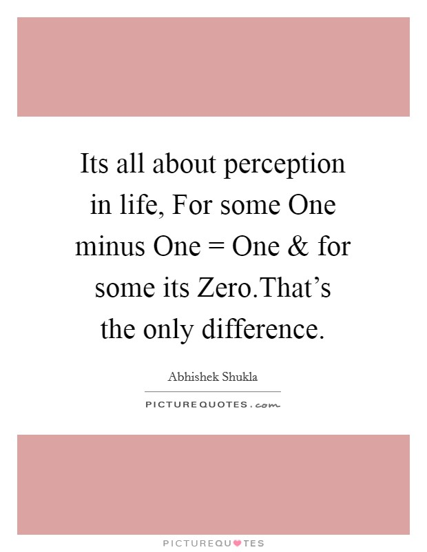 Its all about perception in life, For some One minus One = One and for some its Zero.That's the only difference. Picture Quote #1