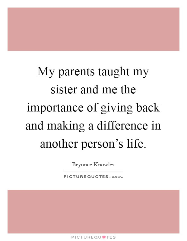 My parents taught my sister and me the importance of giving back and making a difference in another person's life Picture Quote #1