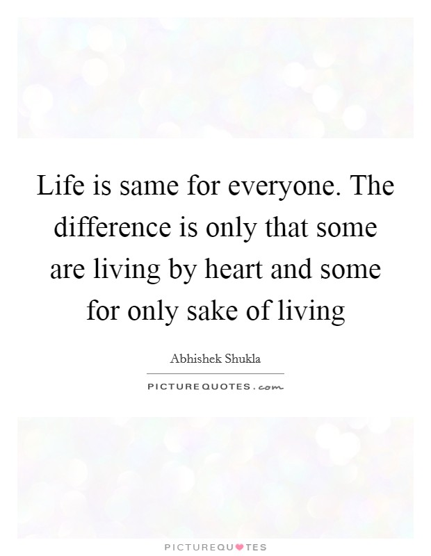 Life is same for everyone. The difference is only that some are living by heart and some for only sake of living Picture Quote #1