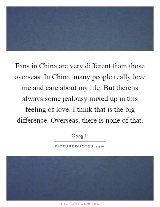 Fans in China are very different from those overseas. In China, many people really love me and care about my life. But there is always some jealousy mixed up in this feeling of love. I think that is the big difference. Overseas, there is none of that Picture Quote #1