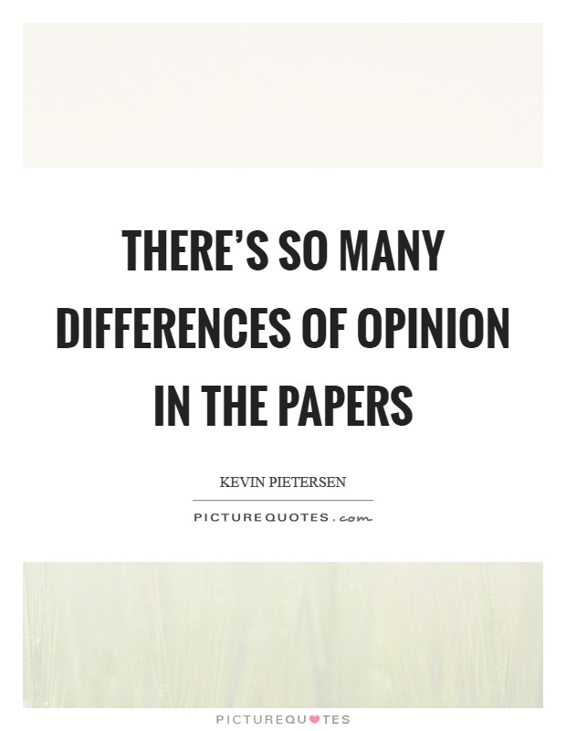 There's so many differences of opinion in the papers Picture Quote #1