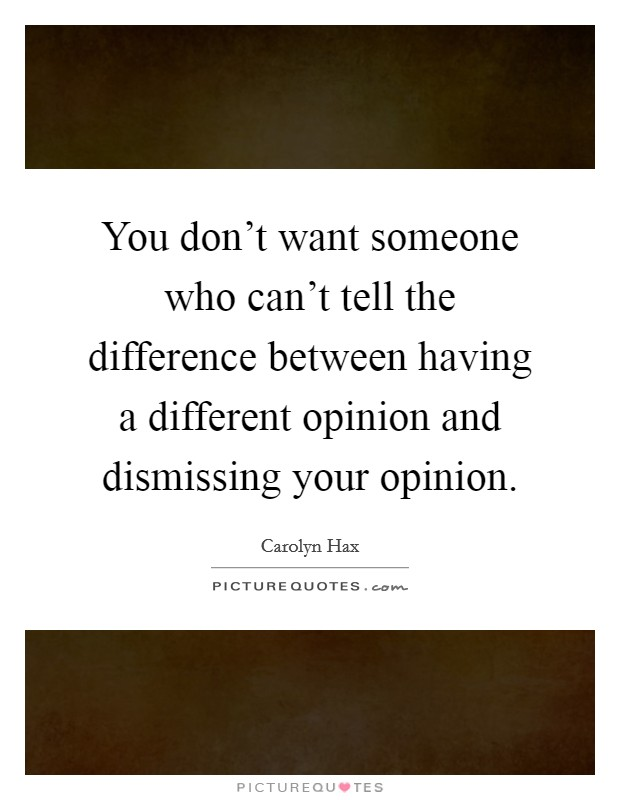 You don't want someone who can't tell the difference between having a different opinion and dismissing your opinion Picture Quote #1