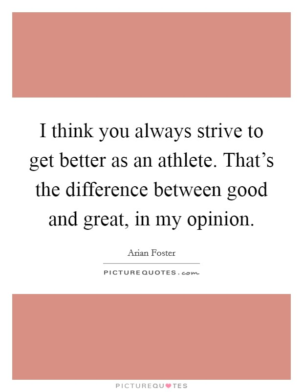 I think you always strive to get better as an athlete. That's the difference between good and great, in my opinion Picture Quote #1