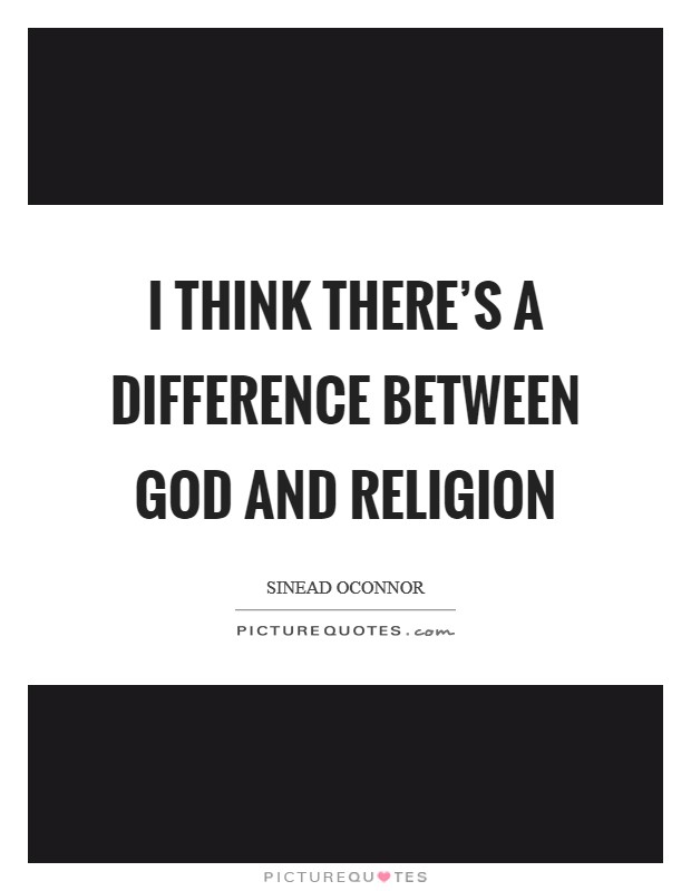 I think there's a difference between God and religion Picture Quote #1