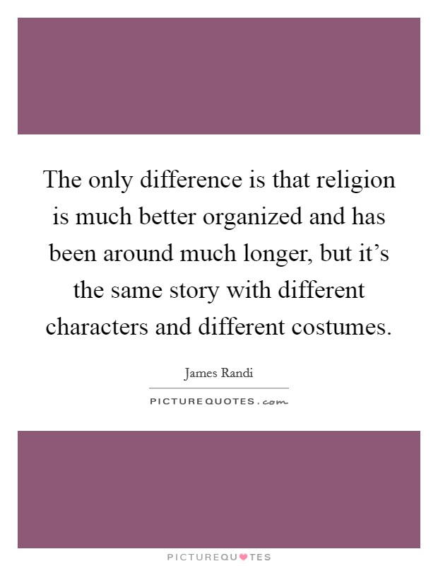 The only difference is that religion is much better organized and has been around much longer, but it's the same story with different characters and different costumes Picture Quote #1